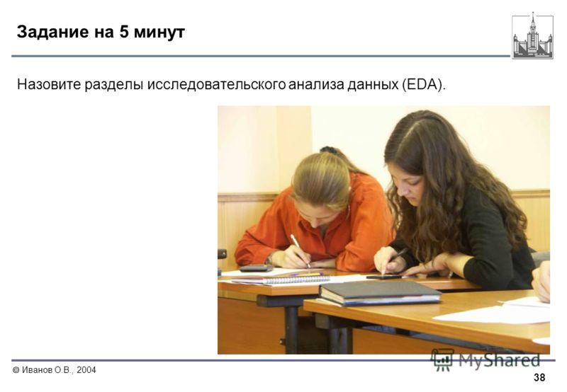 38 Иванов О.В., 2004 Задание на 5 минут Назовите разделы исследовательского анализа данных (EDA).