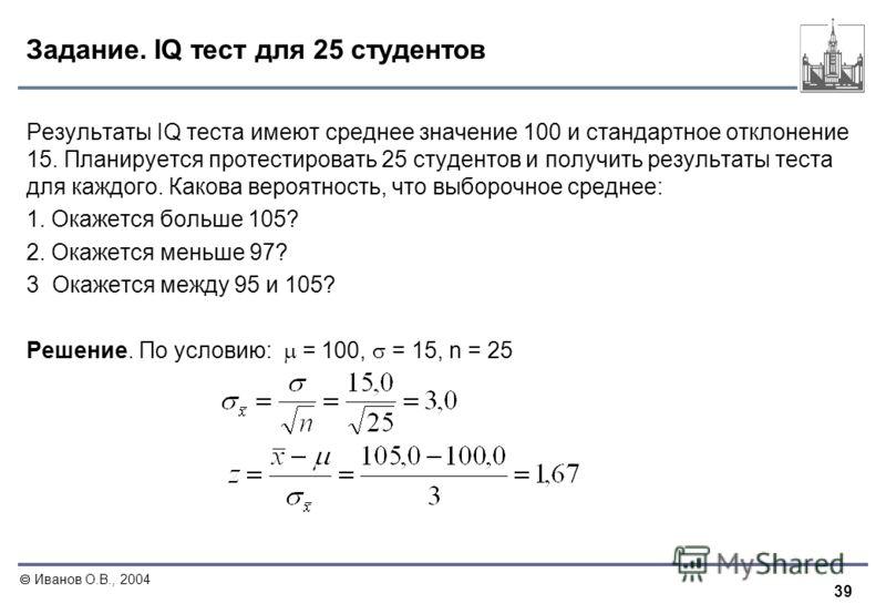 39 Иванов О.В., 2004 Задание. IQ тест для 25 студентов Результаты IQ теста имеют среднее значение 100 и стандартное отклонение 15. Планируется протестировать 25 студентов и получить результаты теста для каждого. Какова вероятность, что выборочное сре