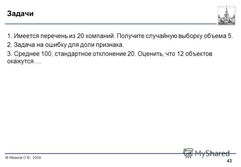 43 Иванов О.В., 2004 Задачи 1. Имеется перечень из 20 компаний. Получите случайную выборку объема 5. 2. Задача на ошибку для доли признака. 3. Среднее 100, стандартное отклонение 20. Оценить, что 12 объектов окажутся …