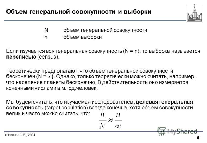 5 Иванов О.В., 2004 Объем генеральной совокупности и выборки Nобъем генеральной совокупности nобъем выборки Если изучается вся генеральная совокупность (N = n), то выборка называется переписью (census). Теоретически предполагают, что объем генерально