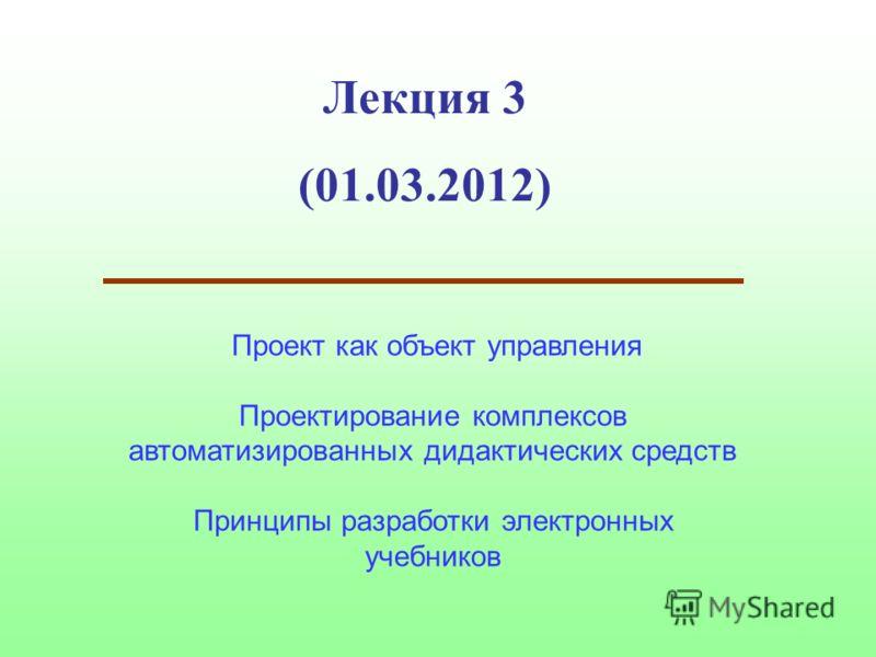 Лекция 3 (01.03.2012) Проект как объект управления Проектирование комплексов автоматизированных дидактических средств Принципы разработки электронных учебников
