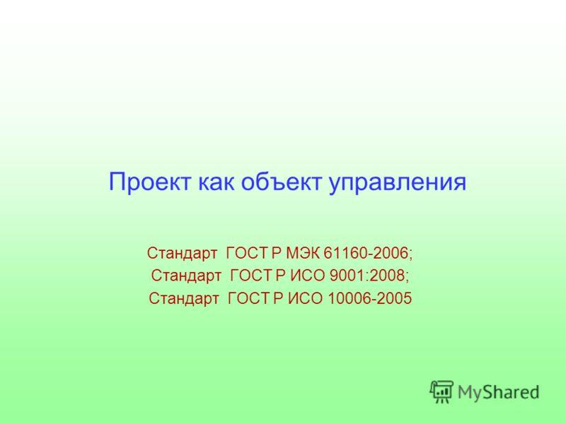 Проект как объект управления Стандарт ГОСТ Р МЭК 61160-2006; Стандарт ГОСТ Р ИСО 9001:2008; Стандарт ГОСТ Р ИСО 10006-2005