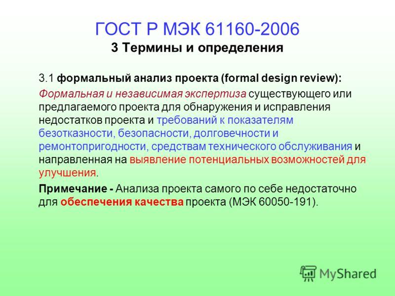 ГОСТ Р МЭК 61160-2006 3 Термины и определения 3.1 формальный анализ проекта (formal design review): Формальная и независимая экспертиза существующего или предлагаемого проекта для обнаружения и исправления недостатков проекта и требований к показател