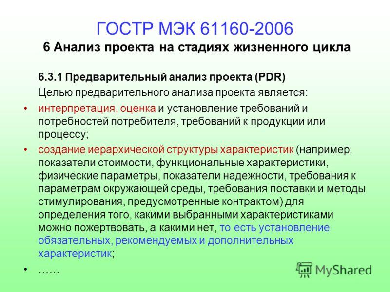 ГОСТР МЭК 61160-2006 6 Анализ проекта на стадиях жизненного цикла 6.3.1 Предварительный анализ проекта (PDR) Целью предварительного анализа проекта является: интерпретация, оценка и установление требований и потребностей потребителя, требований к про
