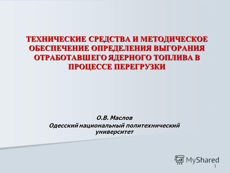 1 ТЕХНИЧЕСКИЕ СРЕДСТВА И МЕТОДИЧЕСКОЕ ОБЕСПЕЧЕНИЕ ОПРЕДЕЛЕНИЯ ВЫГОРАНИЯ ОТРАБОТАВШЕГО ЯДЕРНОГО ТОПЛИВА В ПРОЦЕССЕ ПЕРЕГРУЗКИ О.В. Маслов Одесский национальный политехнический университет