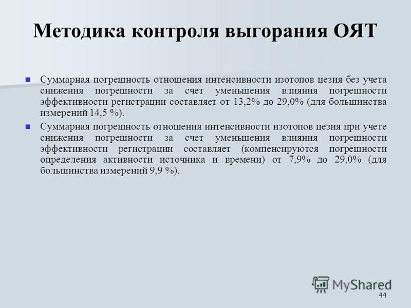 44 Методика контроля выгорания ОЯТ Суммарная погрешность отношения интенсивности изотопов цезия без учета снижения погрешности за счет уменьшения влияния погрешности эффективности регистрации составляет от 13,2% до 29,0% (для большинства измерений 14