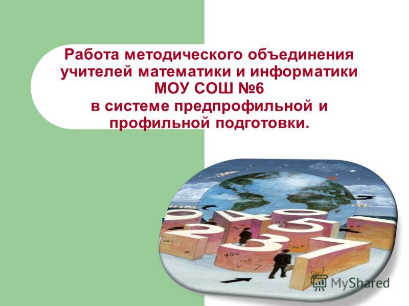 Работа методического объединения учителей математики и информатики МОУ СОШ 6 в системе предпрофильной и профильной подготовки.