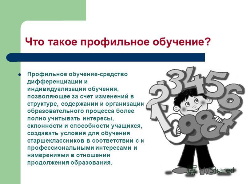 Что такое профильное обучение? Профильное обучение-средство дифференциации и индивидуализации обучения, позволяющее за счет изменений в структуре, содержании и организации образовательного процесса более полно учитывать интересы, склонности и способн