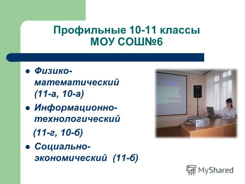 Профильные 10-11 классы МОУ СОШ6 Физико- математический (11-а, 10-а) Информационно- технологический (11-г, 10-б) Социально- экономический (11-б)