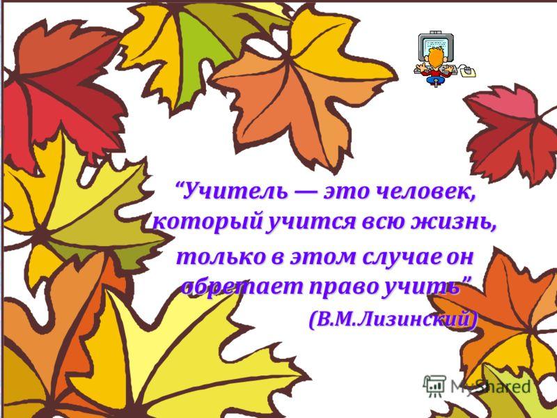 Учитель это человек, который учится всю жизнь, только в этом случае он обретает право учить (В.М.Лизинский) (В.М.Лизинский)