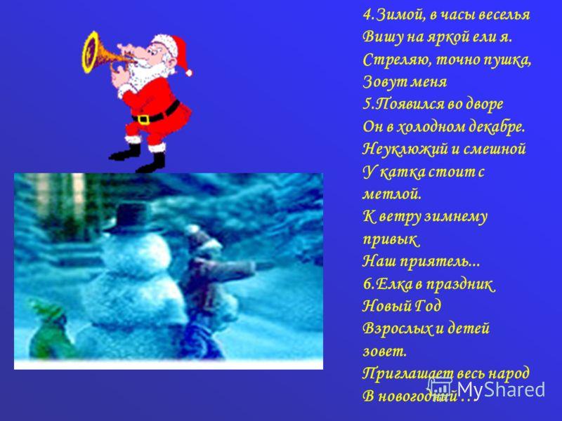 4.Зимой, в часы веселья Вишу на яркой ели я. Стреляю, точно пушка, Зовут меня 5. Появился во дворе Он в холодном декабре. Неуклюжий и смешной У катка стоит с метлой. К ветру зимнему привык Наш приятель... 6. Елка в праздник Новый Год Взрослых и детей
