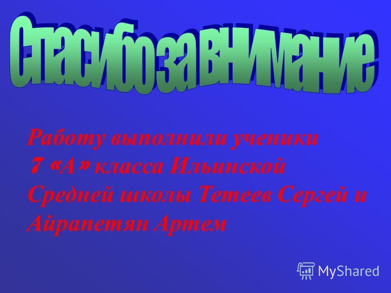 Работу выполнили ученики 7 « А » класса Ильинской Средней школы Тетеев Сергей и Айрапетян Артем