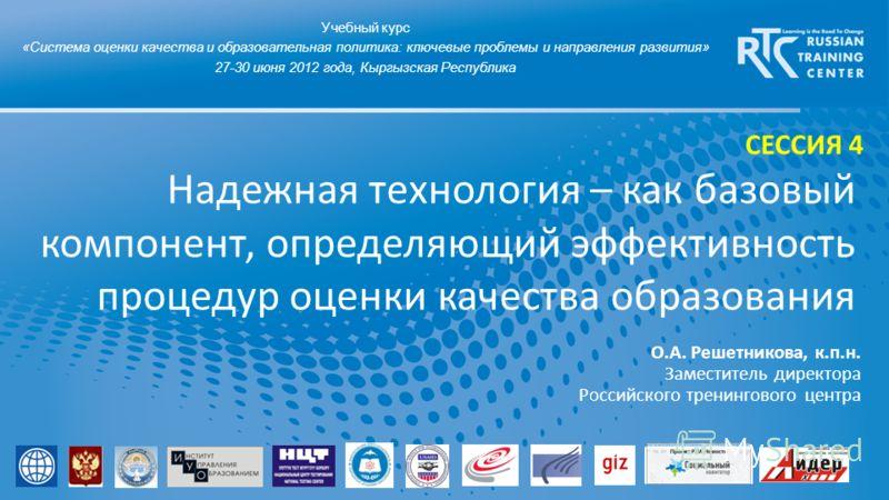 Надежная технология – как базовый компонент, определяющий эффективность процедур оценки качества образования Учебный курс «Система оценки качества и образовательная политика: ключевые проблемы и направления развития» 27-30 июня 2012 года, Кыргызская