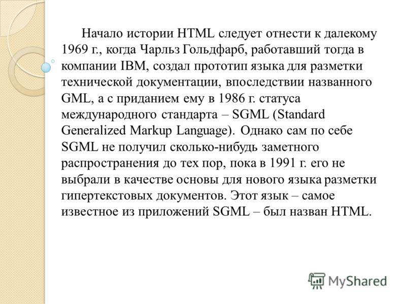 Начало истории HTML следует отнести к далекому 1969 г., когда Чарльз Гольдфарб, работавший тогда в компании IBM, создал прототип языка для разметки технической документации, впоследствии названного GML, а с приданием ему в 1986 г. статуса международн