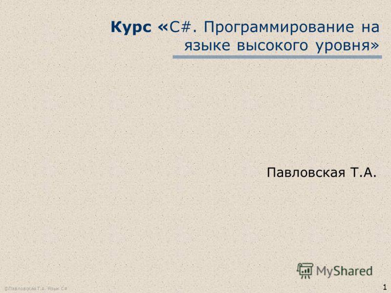 1 ©Павловская Т.А. Язык С# Курс «С#. Программирование на языке высокого уровня» Павловская Т.А.