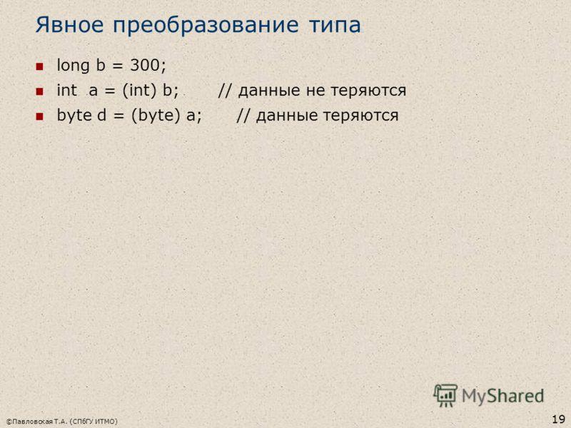 ©Павловская Т.А. (СПбГУ ИТМО) 19 Явное преобразование типа long b = 300; int a = (int) b; // данные не теряются byte d = (byte) a; // данные теряются