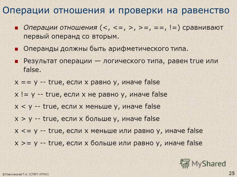 ©Павловская Т.А. (СПбГУ ИТМО) 25 Операции отношения и проверки на равенство Операции отношения (, >=, ==, !=) сравнивают первый операнд со вторым. Операнды должны быть арифметического типа. Результат операции логического типа, равен true или false. x