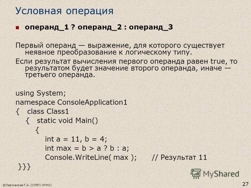 ©Павловская Т.А. (СПбГУ ИТМО) 27 Условная операция операнд_1 ? операнд_2 : операнд_3 Первый операнд выражение, для которого существует неявное преобразование к логическому типу. Если результат вычисления первого операнда равен true, то результатом бу