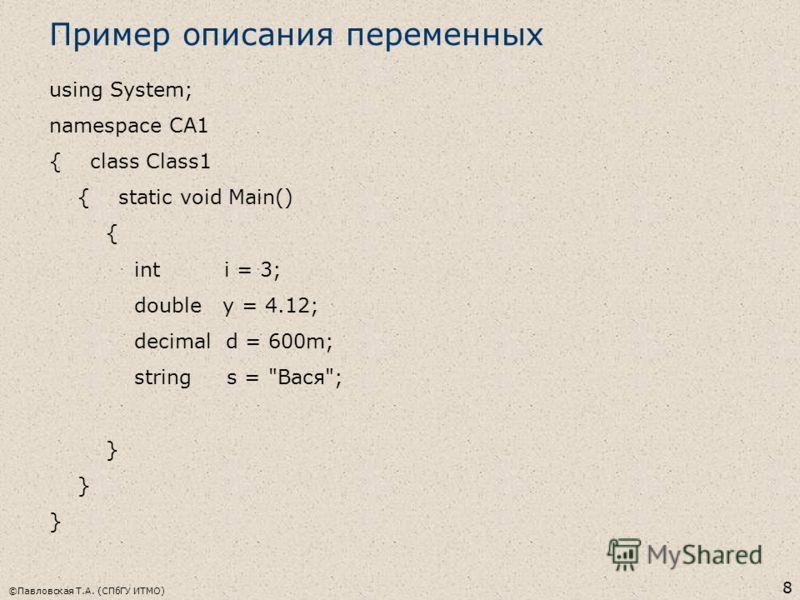 ©Павловская Т.А. (СПбГУ ИТМО) 8 Пример описания переменных using System; namespace CA1 { class Class1 { static void Main() { int i = 3; double y = 4.12; decimal d = 600m; string s = Вася; }