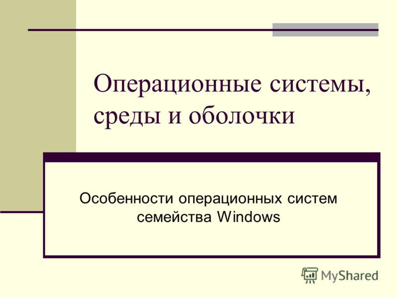 Операционные системы, среды и оболочки Особенности операционных систем семейства Windows