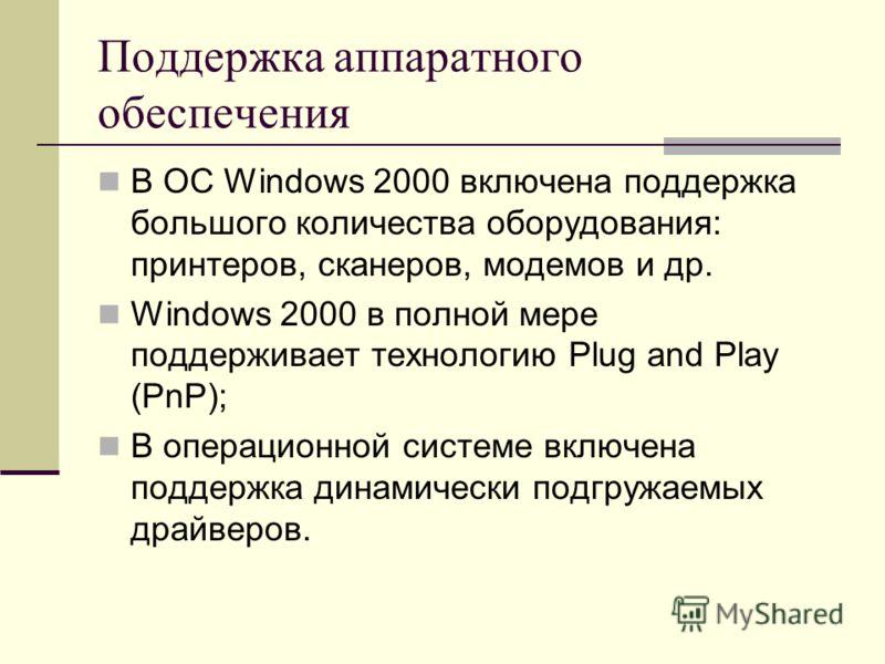 Поддержка аппаратного обеспечения В ОС Windows 2000 включена поддержка большого количества оборудования: принтеров, сканеров, модемов и др. Windows 2000 в полной мере поддерживает технологию Plug and Play (PnP); В операционной системе включена поддер