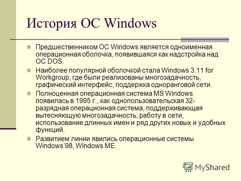 История ОС Windows Предшественником ОС Windows является одноименная операционная оболочка, появившаяся как надстройка над ОС DOS. Наиболее популярной оболочкой стала Windows 3.11 for Workgroup, где были реализованы многозадачность, графический интерф