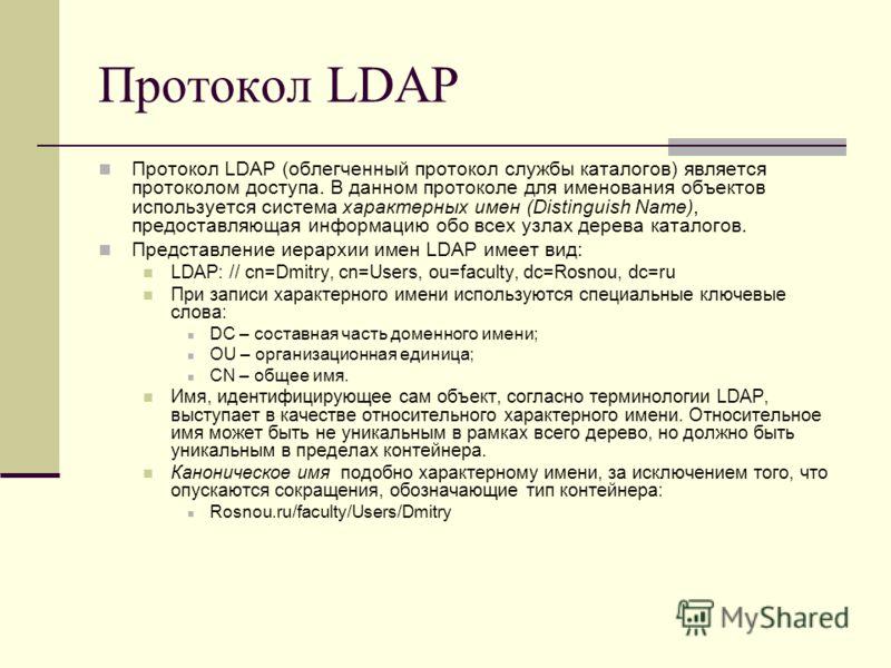 Протокол LDAP Протокол LDAP (облегченный протокол службы каталогов) является протоколом доступа. В данном протоколе для именования объектов используется система характерных имен (Distinguish Name), предоставляющая информацию обо всех узлах дерева кат
