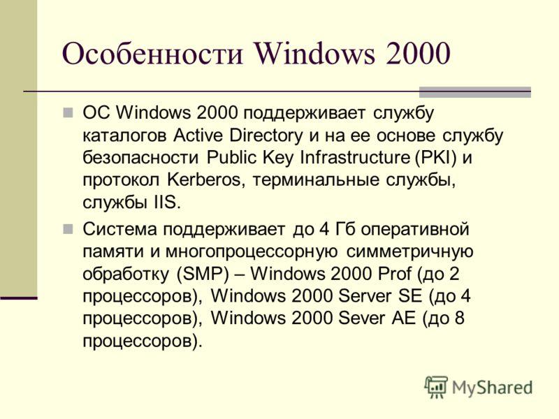 Особенности Windows 2000 ОС Windows 2000 поддерживает службу каталогов Active Directory и на ее основе службу безопасности Public Key Infrastructure (PKI) и протокол Kerberos, терминальные службы, службы IIS. Система поддерживает до 4 Гб оперативной
