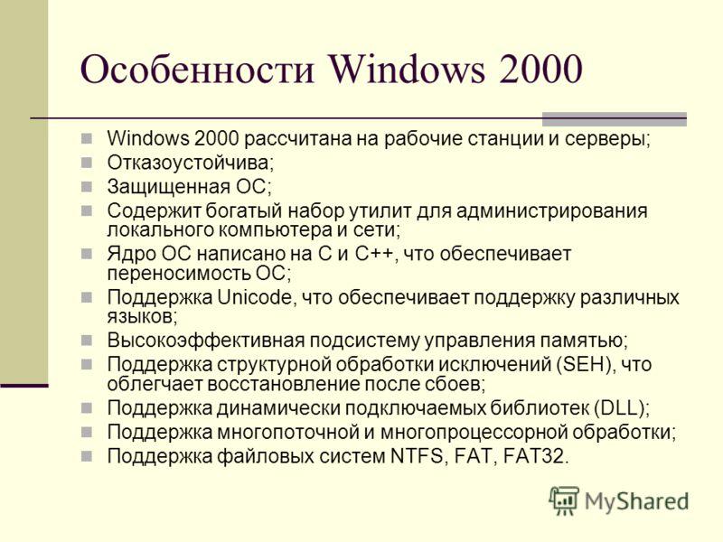 Особенности Windows 2000 Windows 2000 рассчитана на рабочие станции и серверы; Отказоустойчива; Защищенная ОС; Содержит богатый набор утилит для администрирования локального компьютера и сети; Ядро ОС написано на C и C++, что обеспечивает переносимос