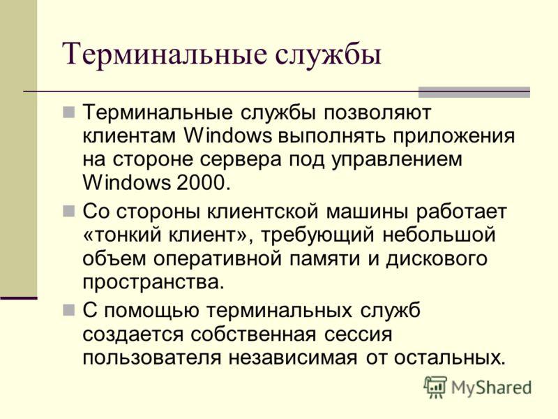 Терминальные службы Терминальные службы позволяют клиентам Windows выполнять приложения на стороне сервера под управлением Windows 2000. Со стороны клиентской машины работает «тонкий клиент», требующий небольшой объем оперативной памяти и дискового п