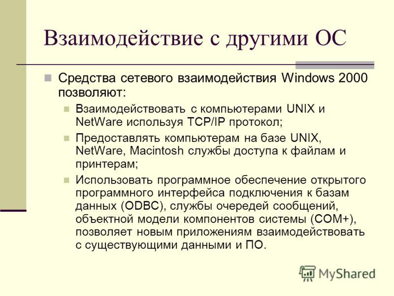 Взаимодействие с другими ОС Средства сетевого взаимодействия Windows 2000 позволяют: Взаимодействовать с компьютерами UNIX и NetWare используя TCP/IP протокол; Предоставлять компьютерам на базе UNIX, NetWare, Macintosh службы доступа к файлам и принт