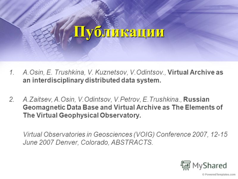Публикации 1.A.Osin, E. Trushkina, V. Kuznetsov, V.Odintsov., Virtual Archive as an interdisciplinary distributed data system. 2.A.Zaitsev, A.Osin, V.Odintsov, V.Petrov, E.Trushkina., Russian Geomagnetic Data Base and Virtual Archive as The Elements