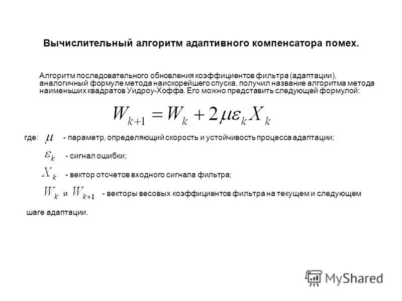 Вычислительный алгоритм адаптивного компенсатора помех. Алгоритм последовательного обновления коэффициентов фильтра (адаптации), аналогичный формуле метода наискорейшего спуска, получил название алгоритма метода наименьших квадратов Уидроу-Хоффа. Его