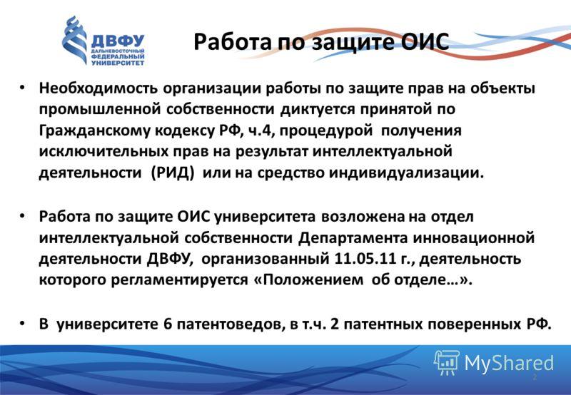 Работа по защите ОИС Необходимость организации работы по защите прав на объекты промышленной собственности диктуется принятой по Гражданскому кодексу РФ, ч.4, процедурой получения исключительных прав на результат интеллектуальной деятельности (РИД) и
