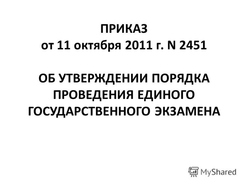 ПРИКАЗ от 11 октября 2011 г. N 2451 ОБ УТВЕРЖДЕНИИ ПОРЯДКА ПРОВЕДЕНИЯ ЕДИНОГО ГОСУДАРСТВЕННОГО ЭКЗАМЕНА
