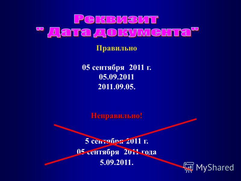 Правильно 05 сентября 2011 г. 05.09.2011 2011.09.05.Неправильно! 5 сентября 2011 г. 05 сентября 2011 года 5.09.2011.