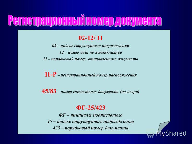 02-12/ 11 02 – индекс структурного подразделения 12 – номер дела по номенклатуре 11 – порядковый номер отправленного документа 11-Р – регистрационный номер распоряжения 45/83 – номер совместного документа (договора) ФГ-25/423 ФГ – инициалы подписавше