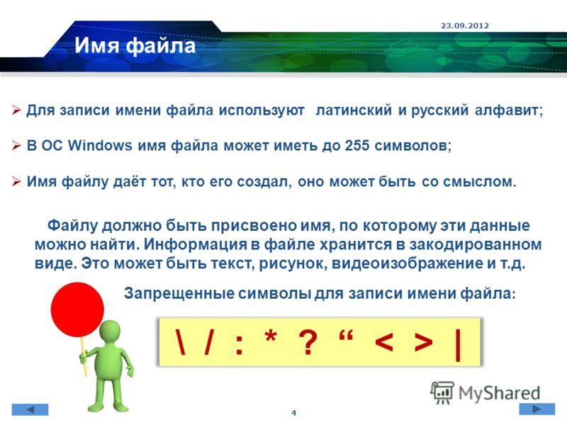 23.09.2012 4 Для записи имени файла используют латинский и русский алфавит; В ОС Windows имя файла может иметь до 255 символов; Имя файлу даёт тот, кто его создал, оно может быть со смыслом. Запрещенные символы для записи имени файла : \ / : * ? | Фа