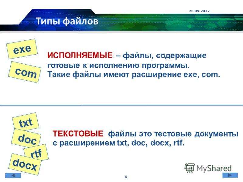 23.09.2012 6 Типы файлов ИСПОЛНЯЕМЫЕ – файлы, содержащие готовые к исполнению программы. Такие файлы имеют расширение exe, com. ТЕКСТОВЫЕ файлы это тестовые документы с расширением txt, doc, docx, rtf. exe com txt doc rtf docx