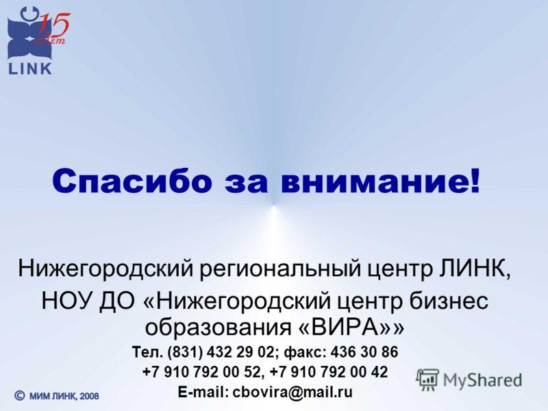 Спасибо за внимание! Нижегородский региональный центр ЛИНК, НОУ ДО «Нижегородский центр бизнес образования «ВИРА»» Тел. (831) 432 29 02; факс: 436 30 86 +7 910 792 00 52, +7 910 792 00 42 E-mail: cbovira@mail.ru