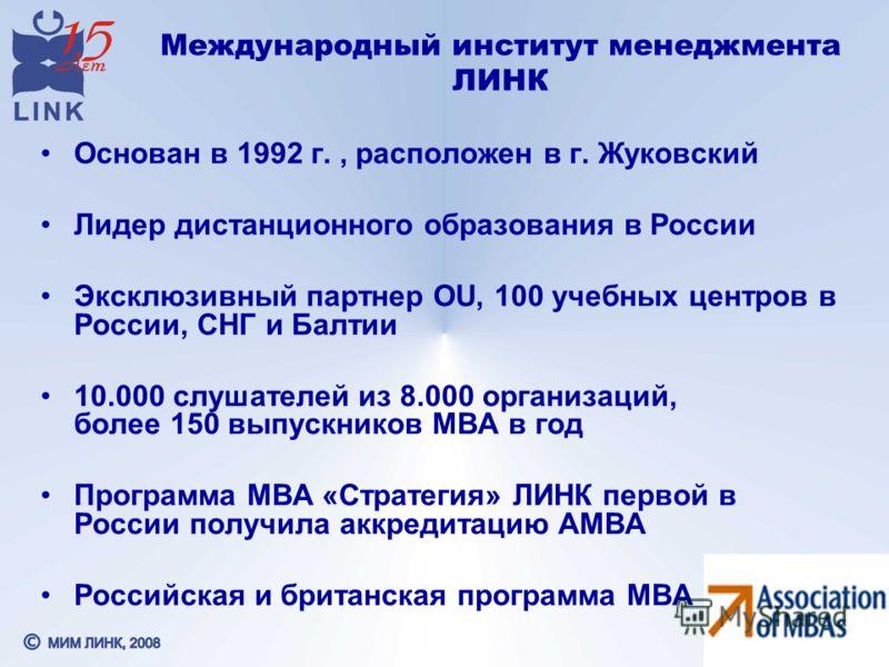 Международный институт менеджмента ЛИНК Основан в 1992 г., расположен в г. Жуковский Лидер дистанционного образования в России Эксклюзивный партнер OU, 100 учебных центров в России, СНГ и Балтии 10.000 слушателей из 8.000 организаций, более 150 выпус