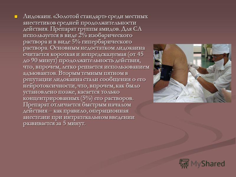 Лидокаин. «Золотой стандарт» среди местных анестетиков средней продолжительности действия. Препарат группы амидов. Для СА используется в виде 2% изобарического раствора и в виде 5% гипербарического раствора. Основным недостатком лидокаина считается к