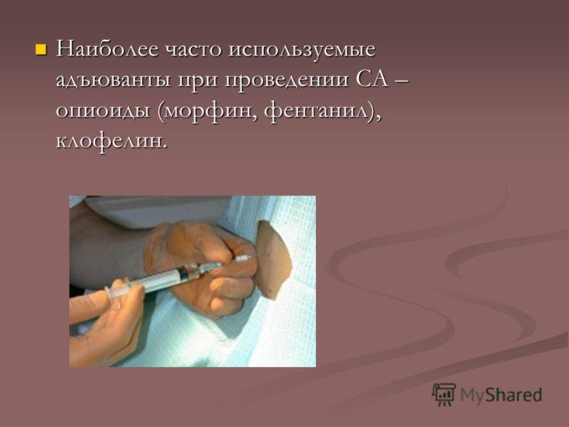 Наиболее часто используемые адъюванты при проведении СА – опиоиды (морфин, фентанил), клофелин. Наиболее часто используемые адъюванты при проведении СА – опиоиды (морфин, фентанил), клофелин.