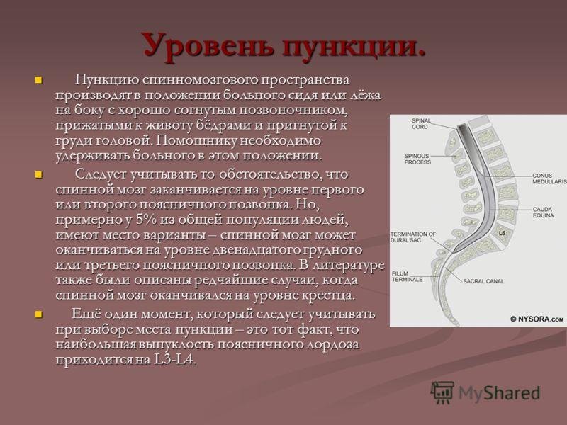 Уровень пункции. Пункцию спинномозгового пространства производят в положении больного сидя или лёжа на боку с хорошо согнутым позвоночником, прижатыми к животу бёдрами и пригнутой к груди головой. Помощнику необходимо удерживать больного в этом полож