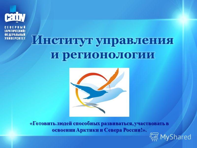 «Готовить людей способных развиваться, участвовать в освоении Арктики и Севера России!».