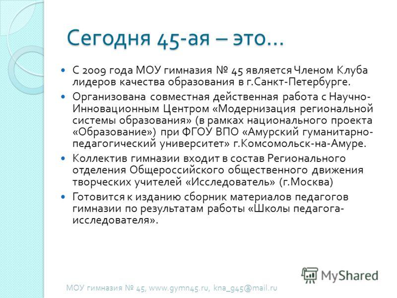 Сегодня 45- ая – это … С 2009 года МОУ гимназия 45 является Членом Клуба лидеров качества образования в г. Санкт - Петербурге. Организована совместная действенная работа с Научно - Инновационным Центром « Модернизация региональной системы образования