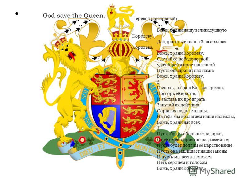 God save the Queen. Перевод ( дословный ) 1 Боже, храни нашу великодушную Королеву, Да здравствует наша благородная Королева, Боже, храни Королеву : Сделай её победоносной, удачливой и прославленной, Пусть она правит над нами : Боже, храни Королеву.
