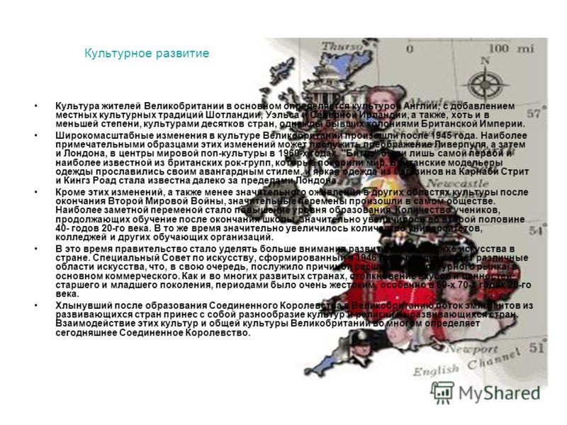 Культурное развитие. Культура жителей Великобритании в основном определяется культурой Англии, с добавлением местных культурных традиций Шотландии, Уэльса и Северной Ирландии, а также, хоть и в меньшей степени, культурами десятков стран, однажды бывш
