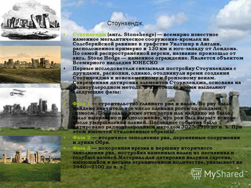 Стоунхендж. Стоунхендж (англ. Stonehenge) всемирно известное каменное мегалитическое сооружение-кромлех на Солсберийской равнине в графстве Уилтшир в Англии, расположенное примерно в 130 км к юго-западу от Лондона. По самой распространённой версии, н