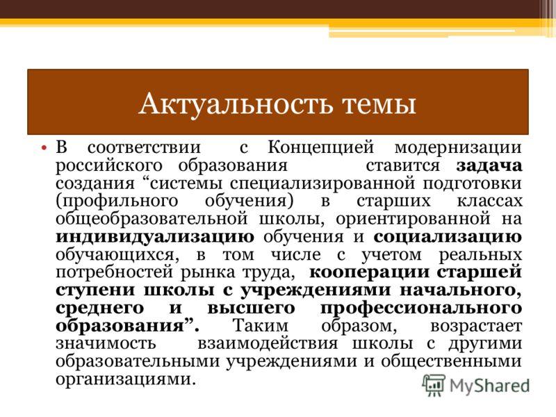 Актуальность темы В соответствии с Концепцией модернизации российского образования ставится задача создания системы специализированной подготовки (профильного обучения) в старших классах общеобразовательной школы, ориентированной на индивидуализацию